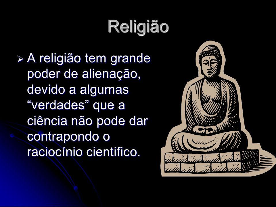 Religião A religião tem grande poder de alienação, devido a algumas verdades que a ciência não pode dar contrapondo o raciocínio cientifico.