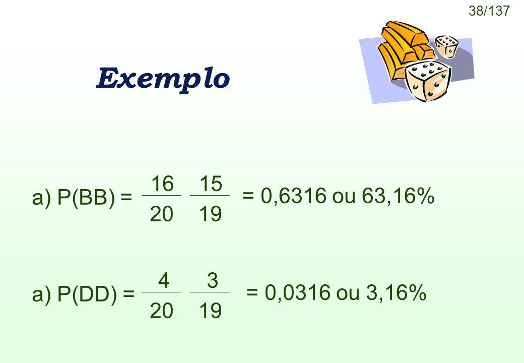 Exemplo a) P(BB) = 16 20 15 19 = 0,6316 ou 63,16% 4 3 a) P(DD) =