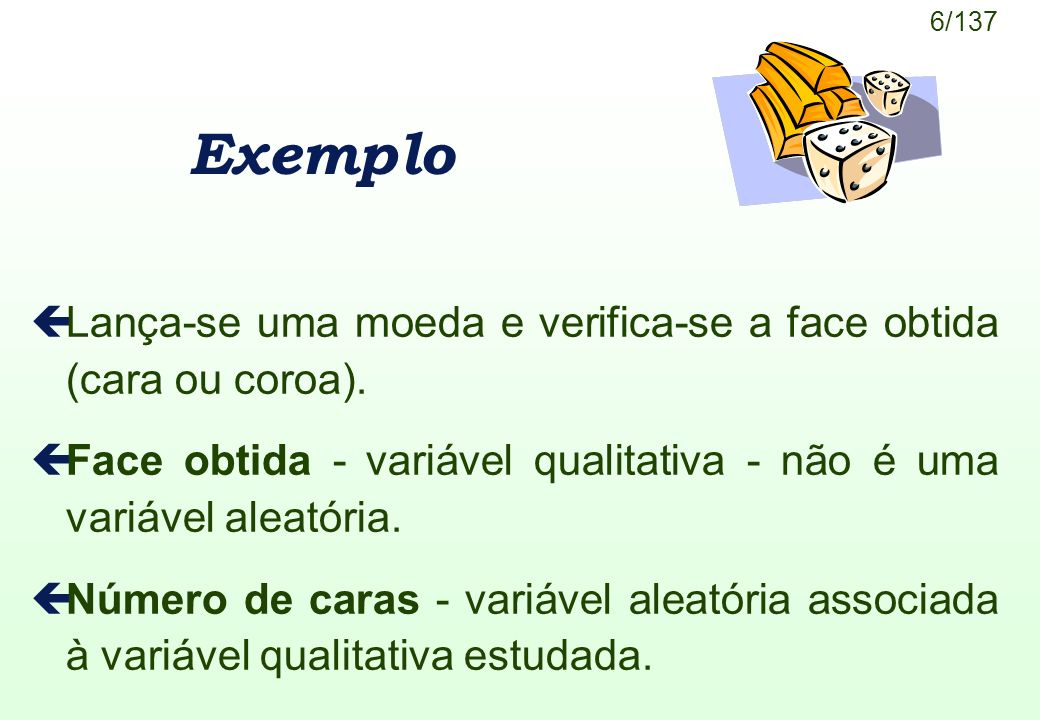 Exemplo Lança-se uma moeda e verifica-se a face obtida (cara ou coroa). Face obtida - variável qualitativa - não é uma variável aleatória.