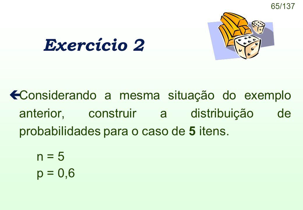 Exercício 2 Considerando a mesma situação do exemplo anterior, construir a distribuição de probabilidades para o caso de 5 itens.