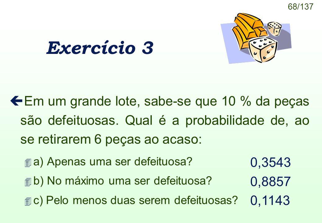 Exercício 3 Em um grande lote, sabe-se que 10 % da peças são defeituosas. Qual é a probabilidade de, ao se retirarem 6 peças ao acaso: