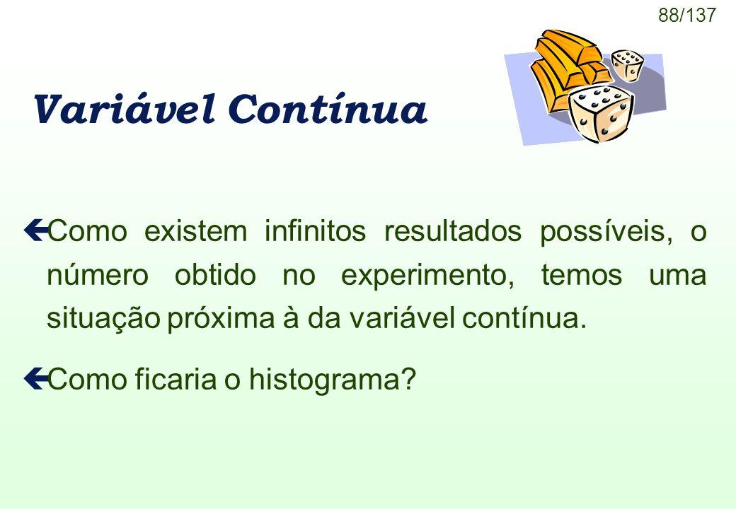 Variável Contínua Como existem infinitos resultados possíveis, o número obtido no experimento, temos uma situação próxima à da variável contínua.