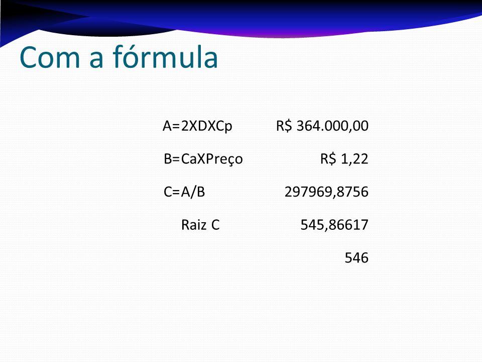 Com a fórmula A= 2XDXCp R$ 364.000,00 B= CaXPreço R$ 1,22 C= A/B