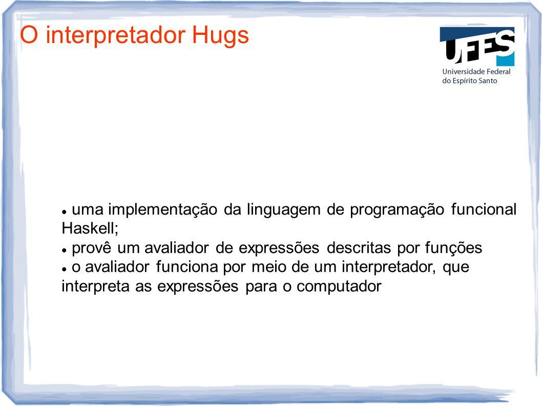 O interpretador Hugs uma implementação da linguagem de programação funcional Haskell; provê um avaliador de expressões descritas por funções.