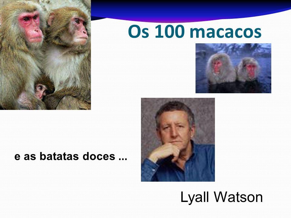 Os 100 macacos e as batatas doces ... Lyall Watson
