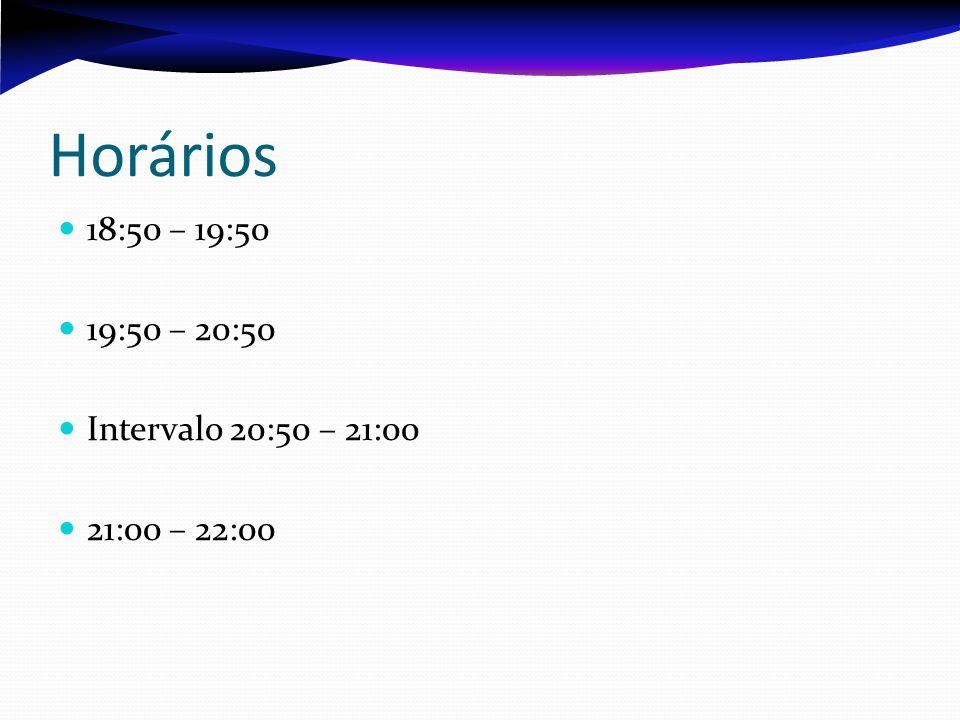Horários 18:50 – 19:50 19:50 – 20:50 Intervalo 20:50 – 21:00