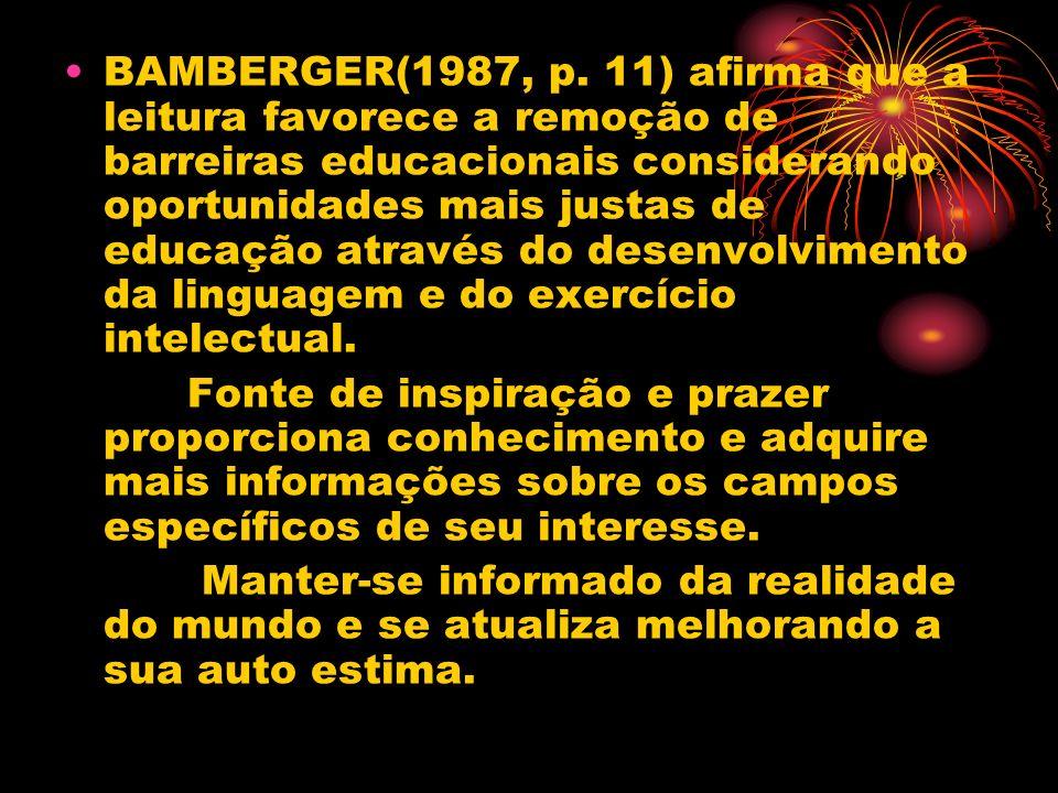 BAMBERGER(1987, p. 11) afirma que a leitura favorece a remoção de barreiras educacionais considerando oportunidades mais justas de educação através do desenvolvimento da linguagem e do exercício intelectual.