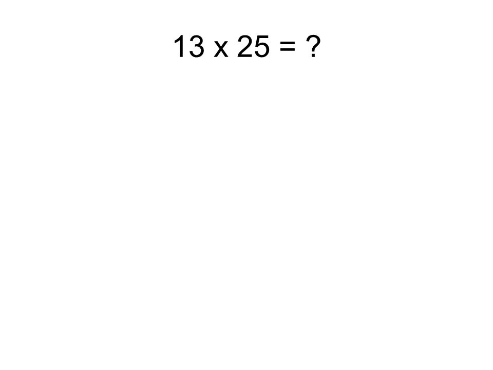 13 x 25 =