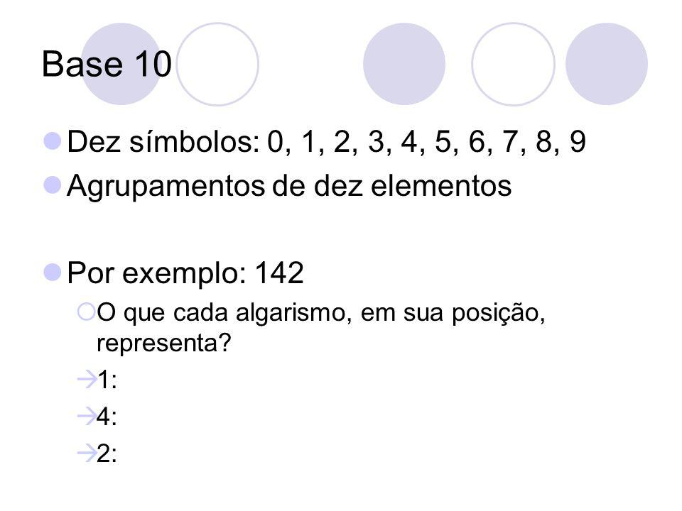 Base 10 Dez símbolos: 0, 1, 2, 3, 4, 5, 6, 7, 8, 9. Agrupamentos de dez elementos. Por exemplo: 142.