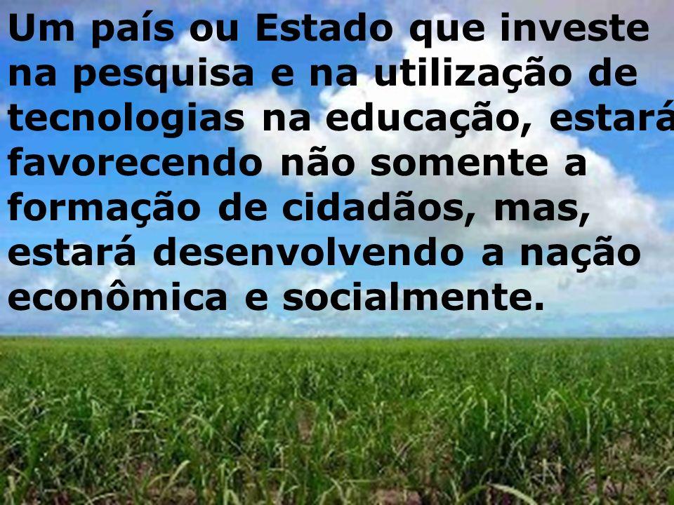 Um país ou Estado que investe na pesquisa e na utilização de tecnologias na educação, estará favorecendo não somente a formação de cidadãos, mas, estará desenvolvendo a nação econômica e socialmente.