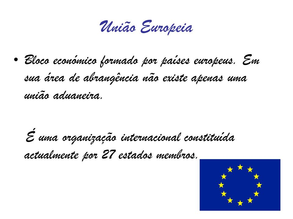 União EuropeiaBloco económico formado por países europeus. Em sua área de abrangência não existe apenas uma união aduaneira.