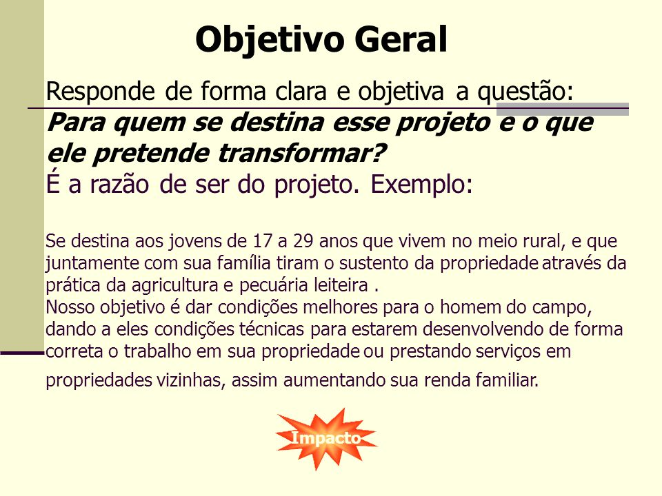 Objetivo Geral Responde de forma clara e objetiva a questão: Para quem se destina esse projeto e o que ele pretende transformar