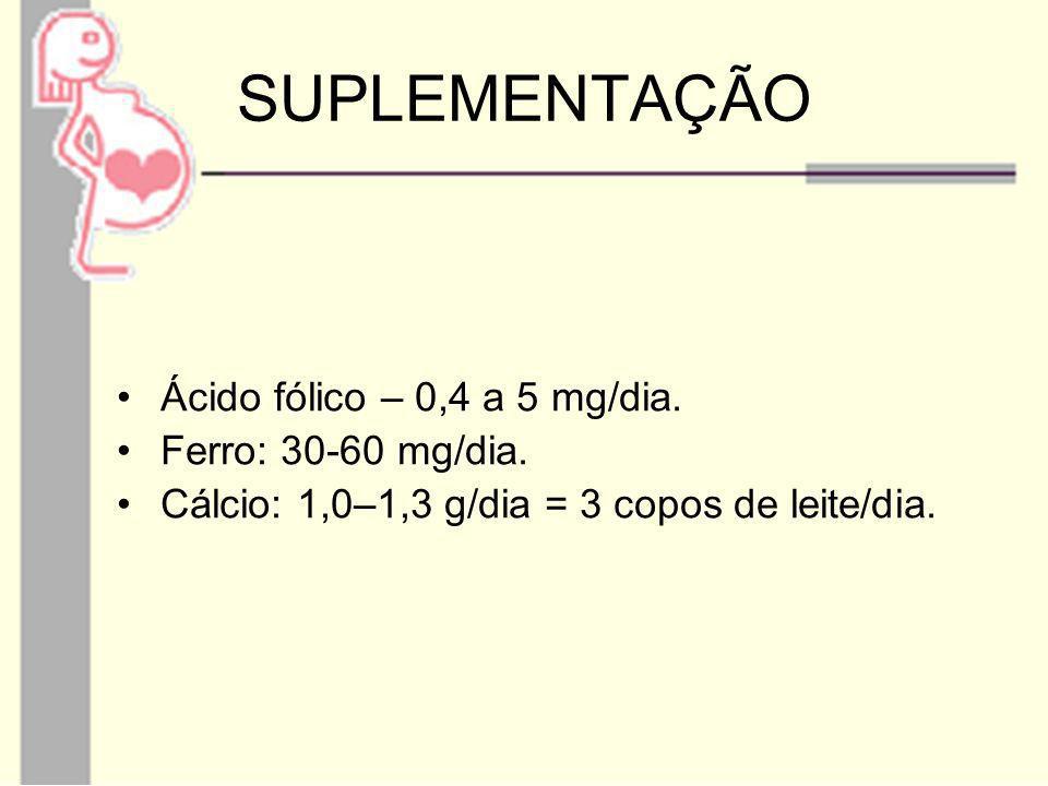 SUPLEMENTAÇÃO Ácido fólico – 0,4 a 5 mg/dia. Ferro: 30-60 mg/dia.