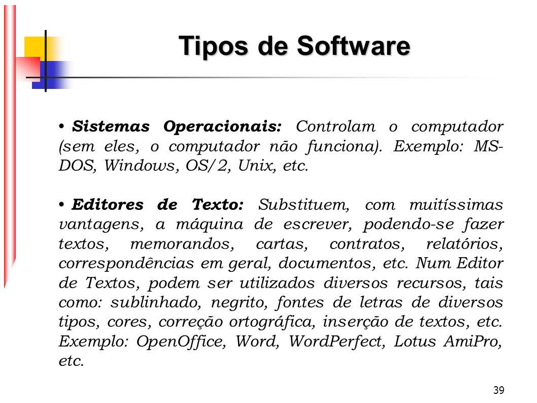 Tipos de Software Sistemas Operacionais: Controlam o computador (sem eles, o computador não funciona). Exemplo: MS-DOS, Windows, OS/2, Unix, etc.