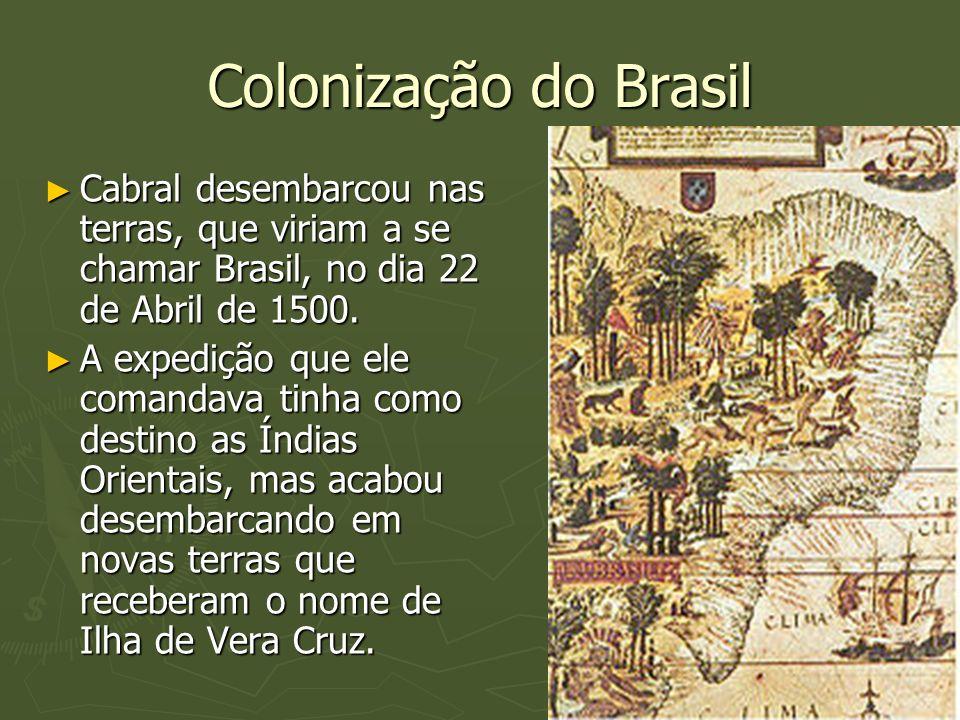 Colonização do Brasil Cabral desembarcou nas terras, que viriam a se chamar Brasil, no dia 22 de Abril de 1500.
