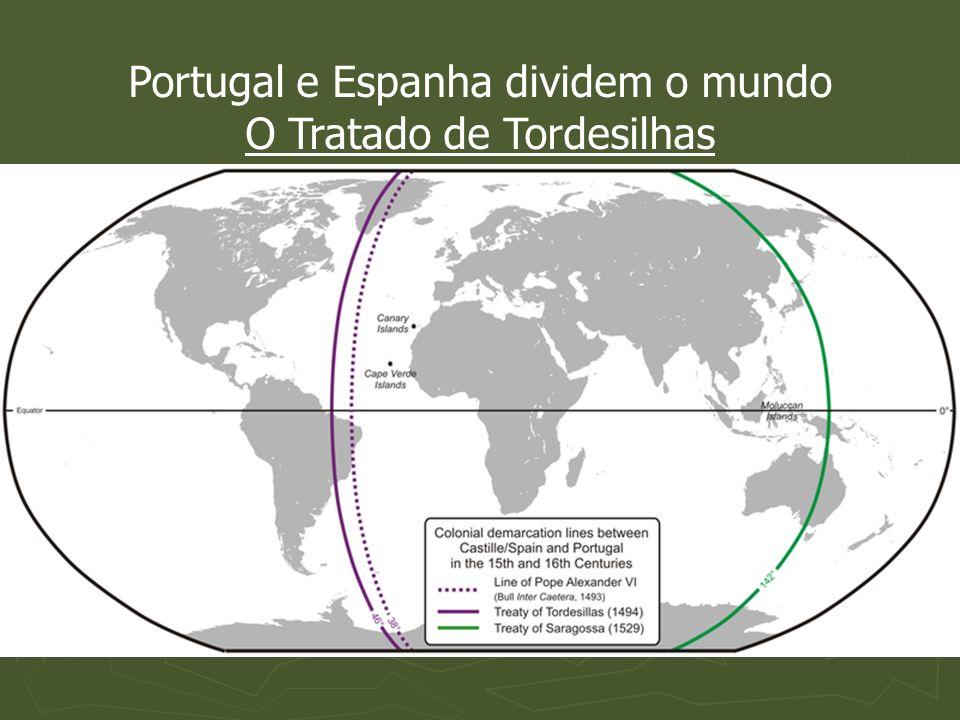 Portugal e Espanha dividem o mundo O Tratado de Tordesilhas