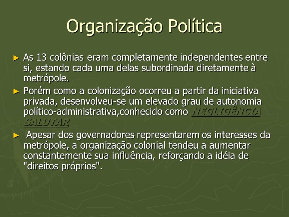 Organização Política As 13 colônias eram completamente independentes entre si, estando cada uma delas subordinada diretamente à metrópole.