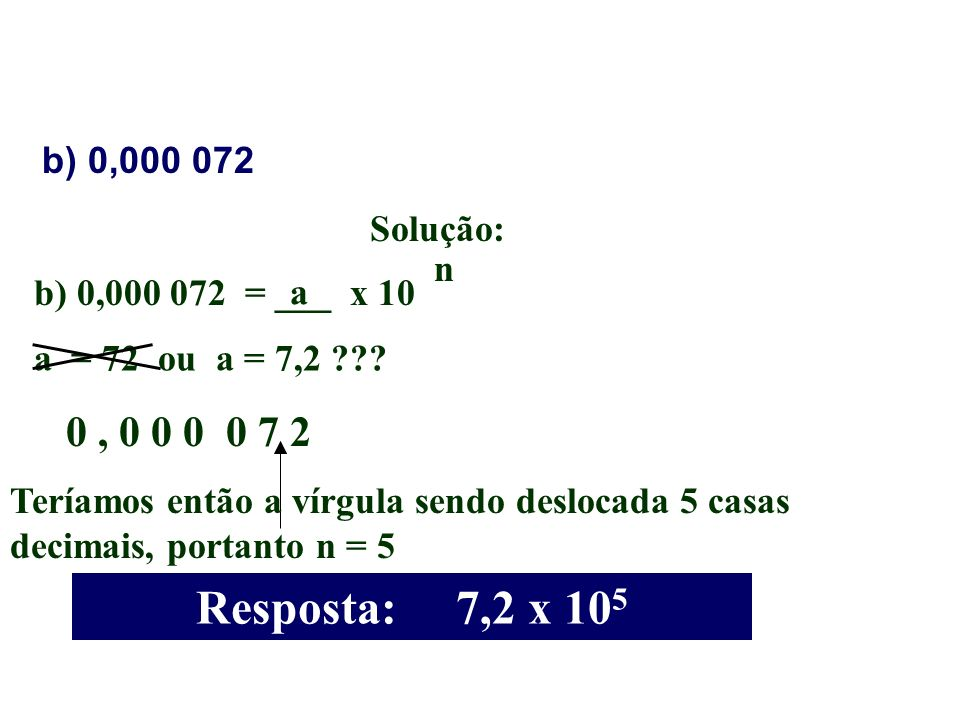 Resposta: 7,2 x 105 0 , 0 0 0 0 7 2 b) 0,000 072 Solução: n