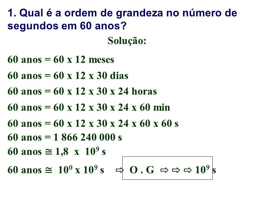 1. Qual é a ordem de grandeza no número de segundos em 60 anos