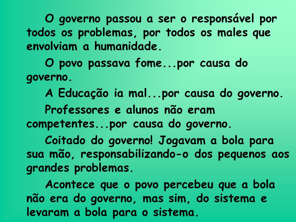 O governo passou a ser o responsável por todos os problemas, por todos os males que envolviam a humanidade.