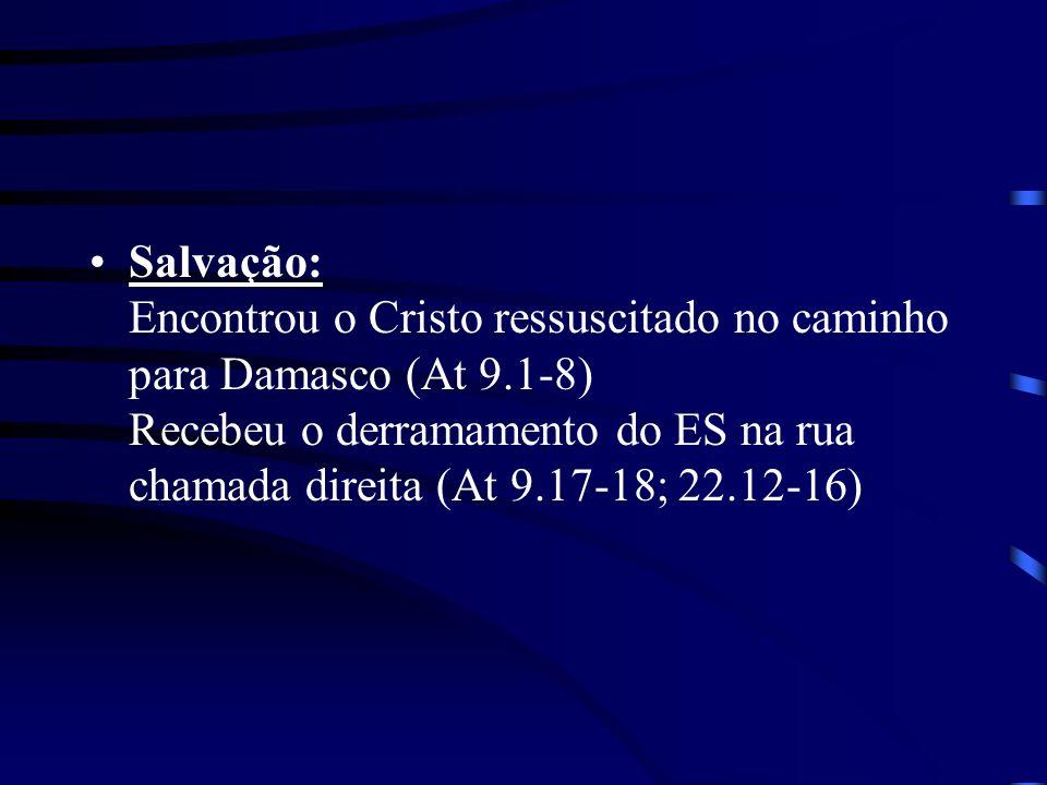 Salvação: Encontrou o Cristo ressuscitado no caminho para Damasco (At 9.1-8) Recebeu o derramamento do ES na rua chamada direita (At 9.17-18; 22.12-16)