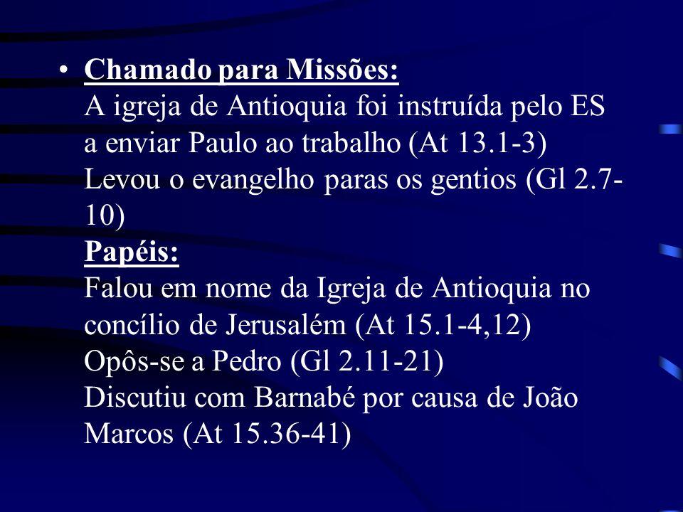 Chamado para Missões: A igreja de Antioquia foi instruída pelo ES a enviar Paulo ao trabalho (At 13.1-3) Levou o evangelho paras os gentios (Gl 2.7-10) Papéis: Falou em nome da Igreja de Antioquia no concílio de Jerusalém (At 15.1-4,12) Opôs-se a Pedro (Gl 2.11-21) Discutiu com Barnabé por causa de João Marcos (At 15.36-41)