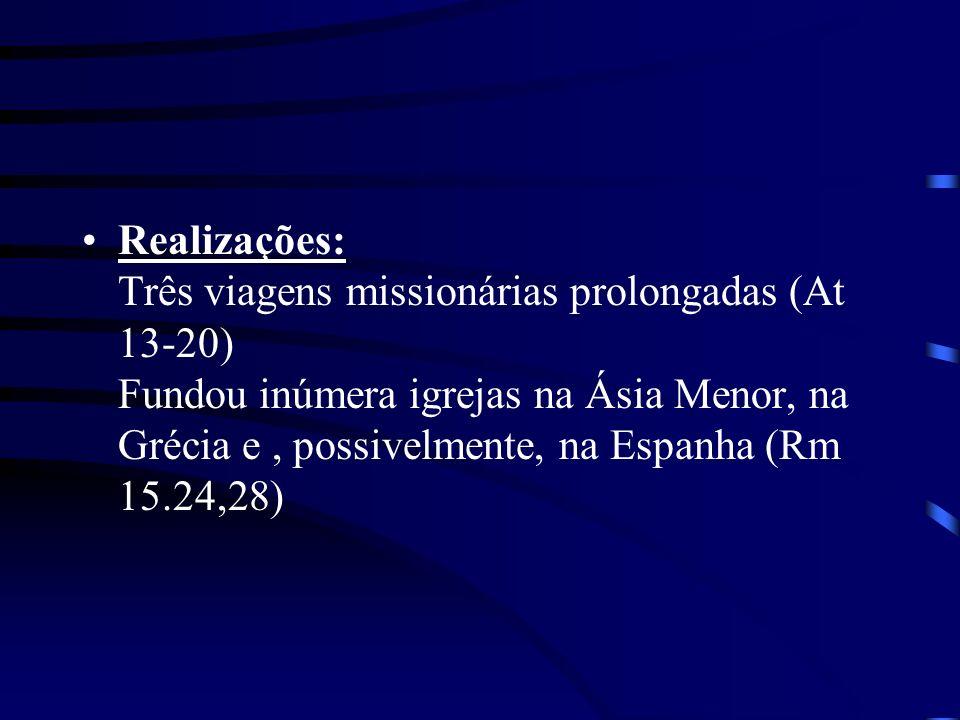 Realizações: Três viagens missionárias prolongadas (At 13-20) Fundou inúmera igrejas na Ásia Menor, na Grécia e , possivelmente, na Espanha (Rm 15.24,28)