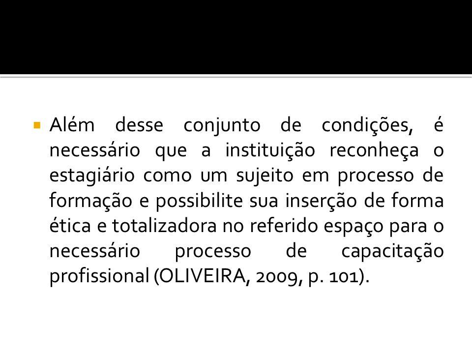 Além desse conjunto de condições, é necessário que a instituição reconheça o estagiário como um sujeito em processo de formação e possibilite sua inserção de forma ética e totalizadora no referido espaço para o necessário processo de capacitação profissional (OLIVEIRA, 2009, p.