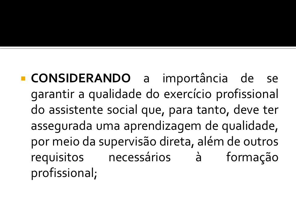 CONSIDERANDO a importância de se garantir a qualidade do exercício profissional do assistente social que, para tanto, deve ter assegurada uma aprendizagem de qualidade, por meio da supervisão direta, além de outros requisitos necessários à formação profissional;