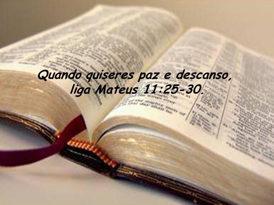 Quando quiseres paz e descanso, liga Mateus 11:25-30.