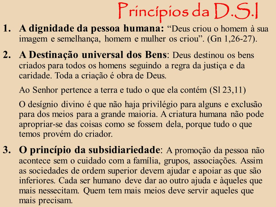 Princípios da D.S.I A dignidade da pessoa humana: Deus criou o homem à sua imagem e semelhança, homem e mulher os criou . (Gn 1,26-27).