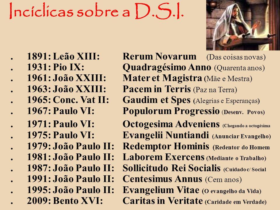 Incíclicas sobre a D.S.I. . 1891: Leão XIII: Rerum Novarum (Das coisas novas) . 1931: Pio IX: Quadragésimo Anno (Quarenta anos)
