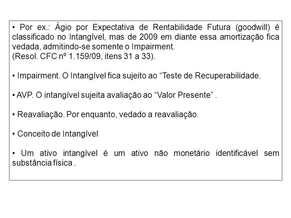 • Por ex.: Ágio por Expectativa de Rentabilidade Futura (goodwill) é classificado no Intangível, mas de 2009 em diante essa amortização fica vedada, admitindo-se somente o Impairment.