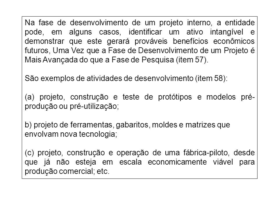 Na fase de desenvolvimento de um projeto interno, a entidade pode, em alguns casos, identificar um ativo intangível e demonstrar que este gerará prováveis benefícios econômicos futuros, Uma Vez que a Fase de Desenvolvimento de um Projeto é Mais Avançada do que a Fase de Pesquisa (item 57).