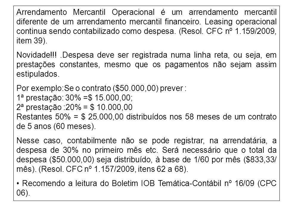 Arrendamento Mercantil Operacional é um arrendamento mercantil diferente de um arrendamento mercantil financeiro. Leasing operacional continua sendo contabilizado como despesa. (Resol. CFC nº 1.159/2009, item 39).