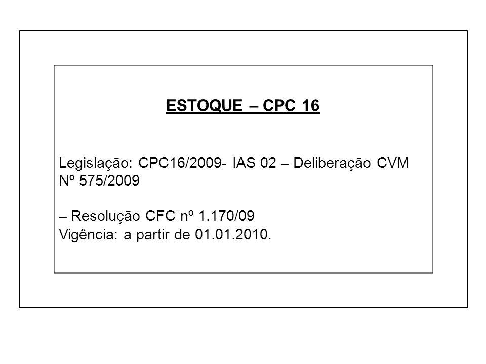 ESTOQUE – CPC 16 Legislação: CPC16/2009- IAS 02 – Deliberação CVM Nº 575/2009. – Resolução CFC nº 1.170/09.