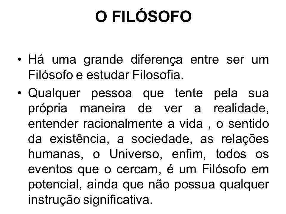 O FILÓSOFO Há uma grande diferença entre ser um Filósofo e estudar Filosofia.