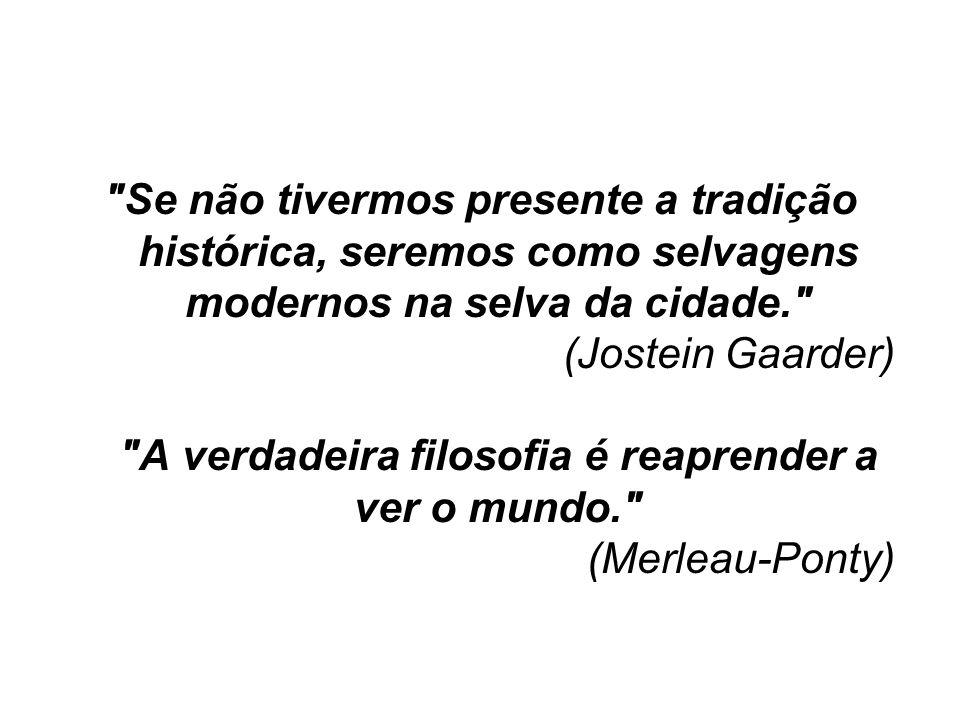 Se não tivermos presente a tradição histórica, seremos como selvagens modernos na selva da cidade. (Jostein Gaarder) A verdadeira filosofia é reaprender a ver o mundo. (Merleau-Ponty)