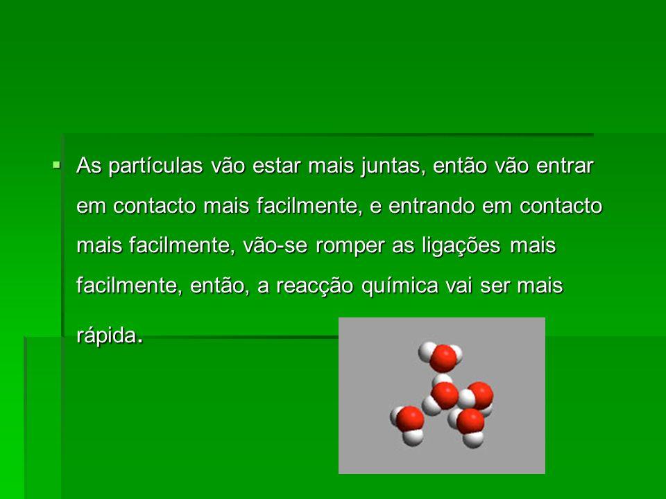 As partículas vão estar mais juntas, então vão entrar em contacto mais facilmente, e entrando em contacto mais facilmente, vão-se romper as ligações mais facilmente, então, a reacção química vai ser mais rápida.