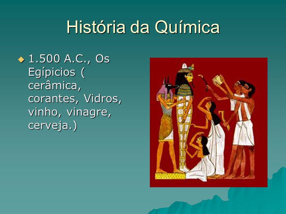 História da Química1.500 A.C., Os Egípicios ( cerâmica, corantes, Vidros, vinho, vinagre, cerveja.)