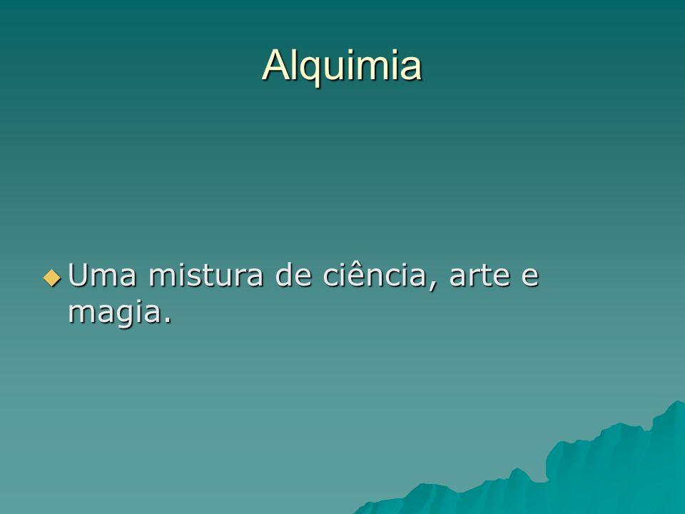 Alquimia Uma mistura de ciência, arte e magia.