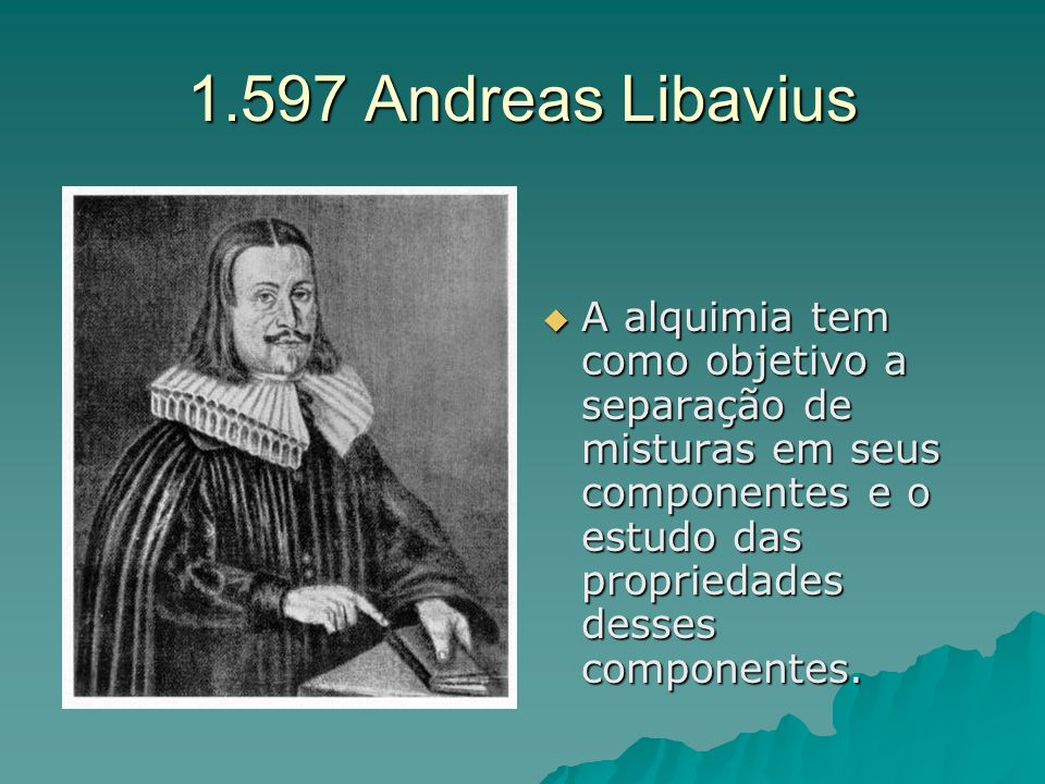1.597 Andreas Libavius A alquimia tem como objetivo a separação de misturas em seus componentes e o estudo das propriedades desses componentes.