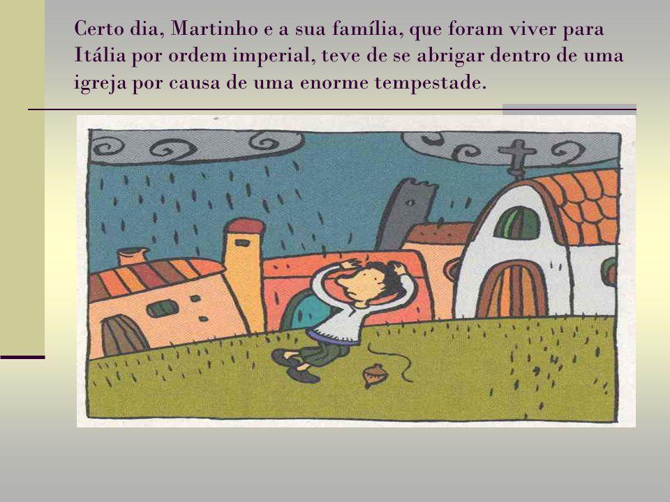 Certo dia, Martinho e a sua família, que foram viver para Itália por ordem imperial, teve de se abrigar dentro de uma igreja por causa de uma enorme tempestade.