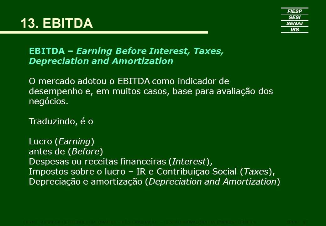 13. EBITDA EBITDA – Earning Before Interest, Taxes, Depreciation and Amortization.