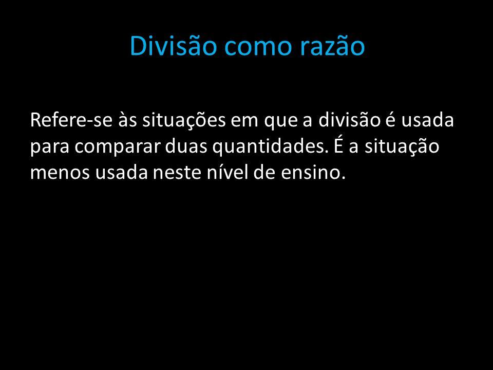 Divisão como razão Refere-se às situações em que a divisão é usada para comparar duas quantidades.