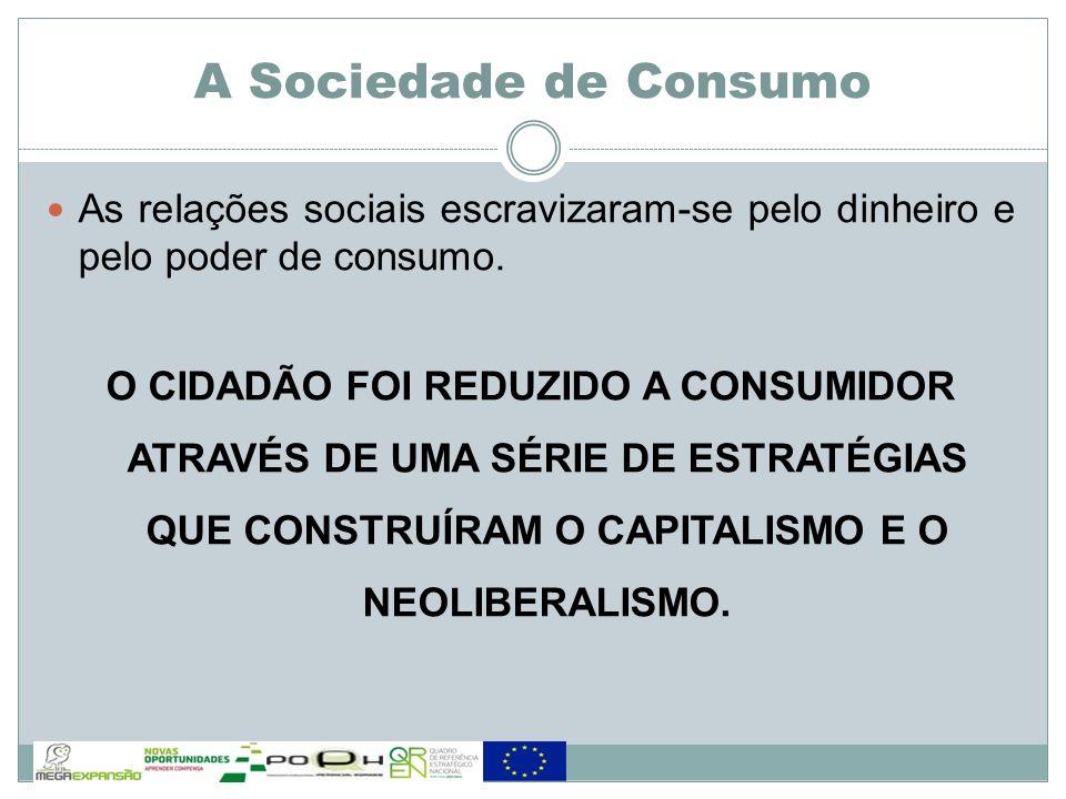 A Sociedade de Consumo As relações sociais escravizaram-se pelo dinheiro e pelo poder de consumo.