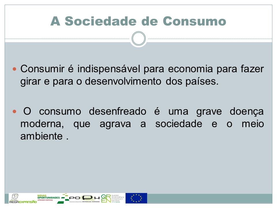 A Sociedade de Consumo Consumir é indispensável para economia para fazer girar e para o desenvolvimento dos países.