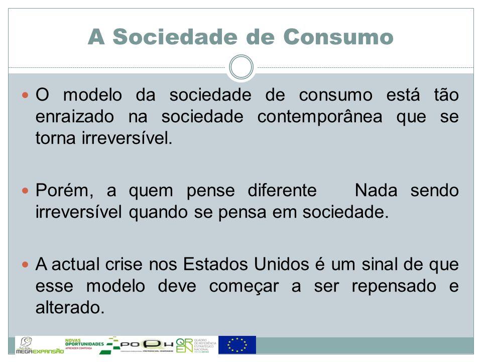 A Sociedade de Consumo O modelo da sociedade de consumo está tão enraizado na sociedade contemporânea que se torna irreversível.