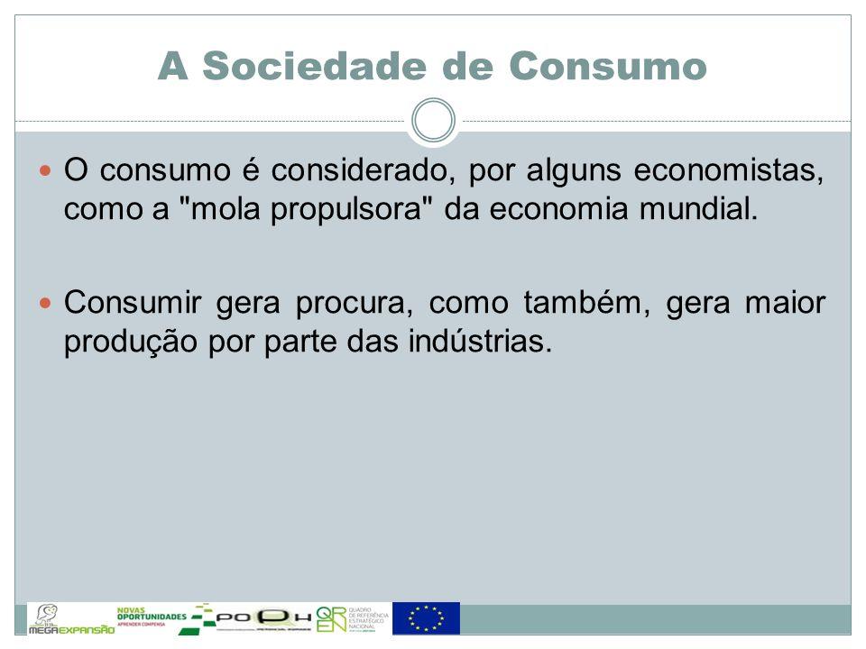 A Sociedade de Consumo O consumo é considerado, por alguns economistas, como a mola propulsora da economia mundial.