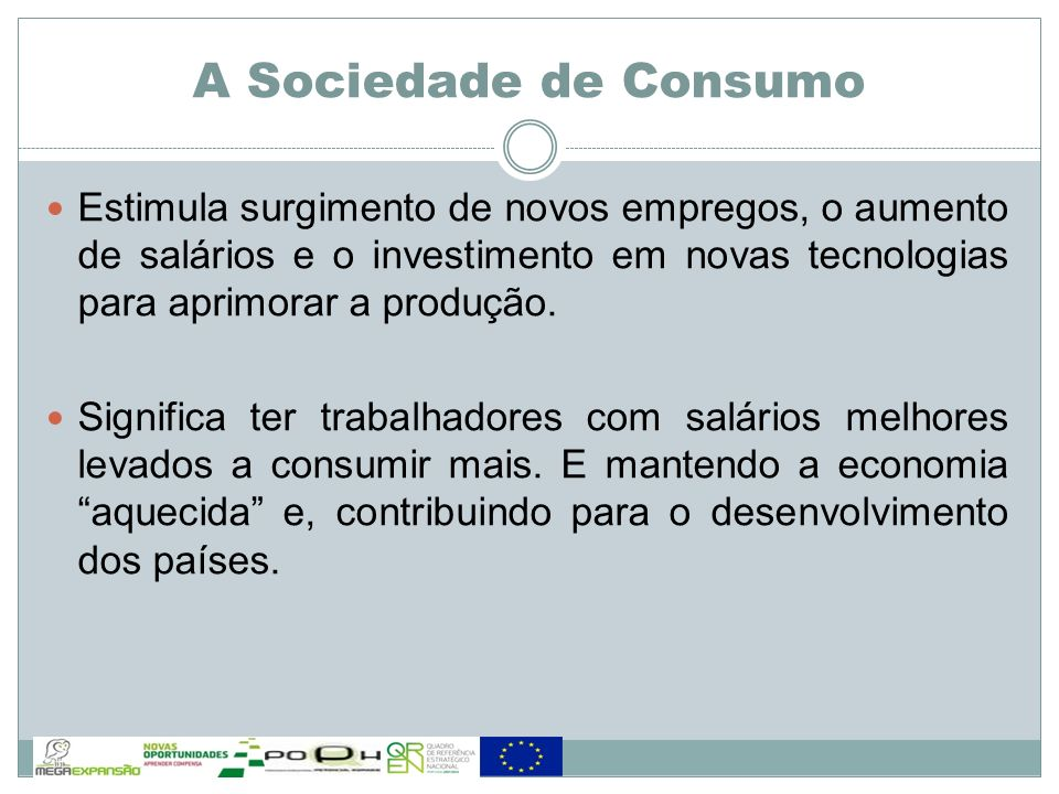 A Sociedade de Consumo Estimula surgimento de novos empregos, o aumento de salários e o investimento em novas tecnologias para aprimorar a produção.